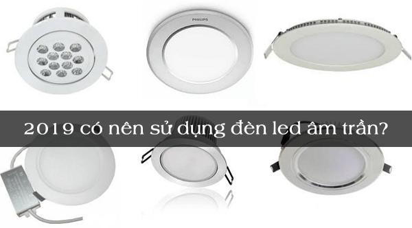 2019 Có nên sử dụng đèn led âm trần